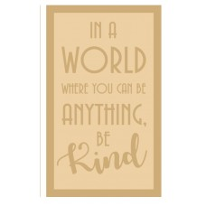 4mm MDF ONLY - In A World When You Can Be Anything, Be Kind Quotes & Phrases