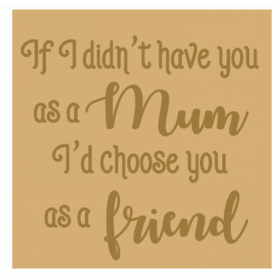 18mm Engraved Plaque- If I didn't have you as my mum I'd choose you as a Friend Mother's Day
