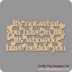 3mm MDF It's not what you have in life, its who you have beside you Valentines