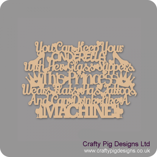 3mm MDF You can keep your Cinderella with her glass slippers....this Princess wears flats, has tattoos and drinks like a MACHINE! Quotes & Phrases