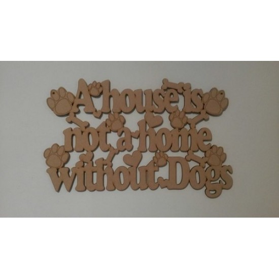3mm MDF A house is not a home without Dogs plaque Quotes & Phrases