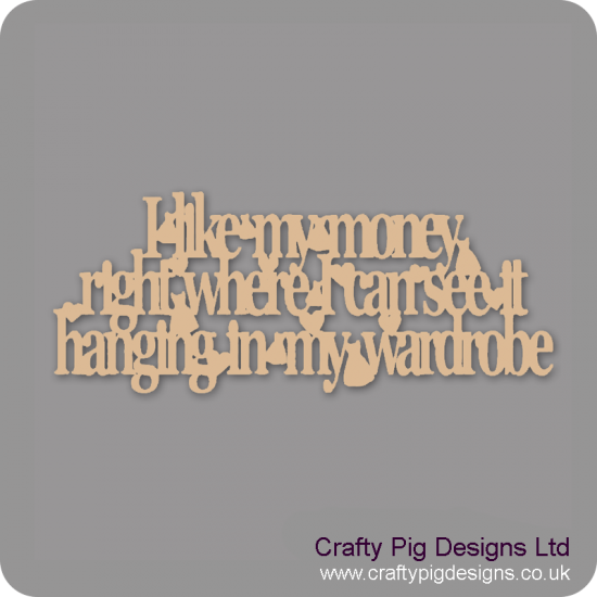3mm MDF I Like My Money Right Where I Can See It Hanging In My Wardrobe Quotes & Phrases