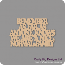 3mm MDF Remember As Far As Anyone Knows We Are A Nice Normal Family Home