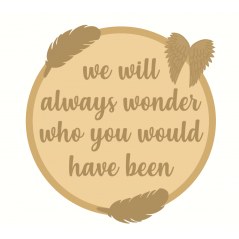3mm mdf Layered Circle - We Will Always Wonder Who You Would Have Been